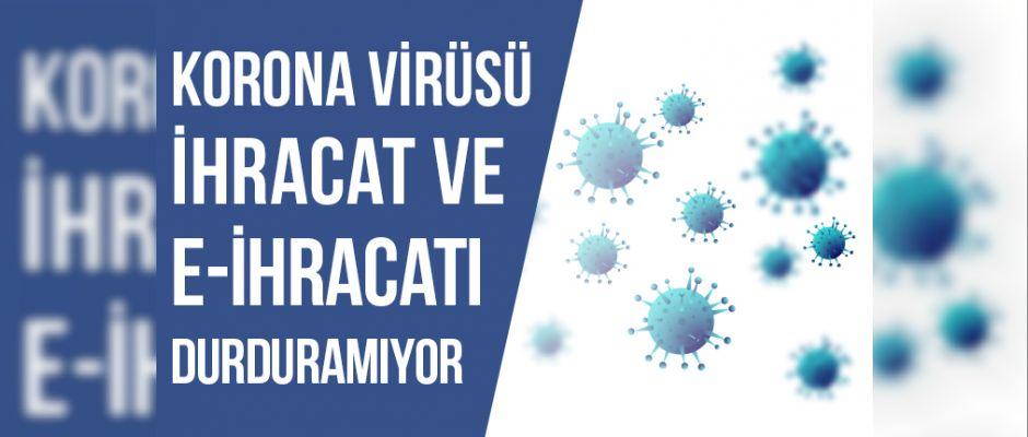 Korona Virüsü İhracat ve E-İhracatı Durduramıyor